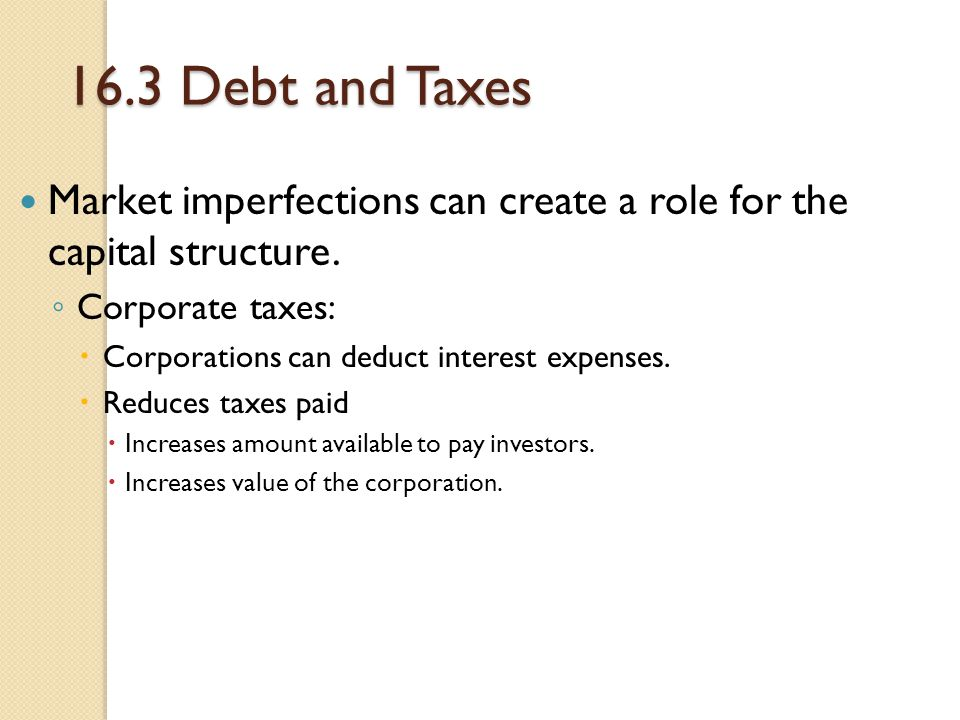 16.3 Debt and Taxes Market imperfections can create a role for the capital structure. Corporate taxes: