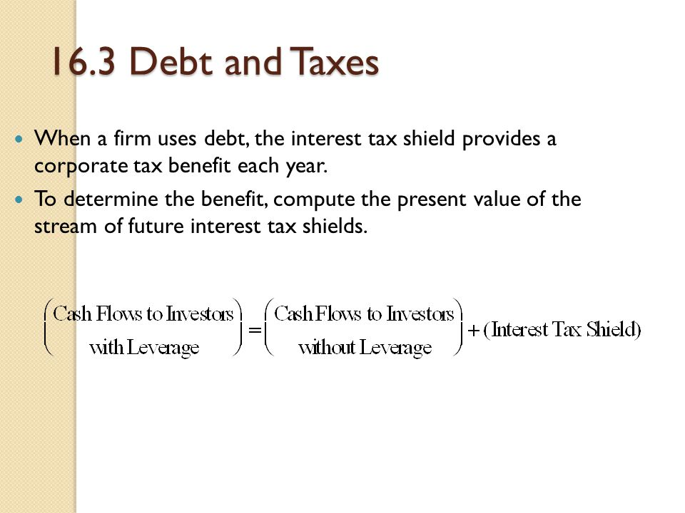 16.3 Debt and Taxes When a firm uses debt, the interest tax shield provides a corporate tax benefit each year.