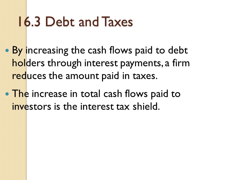 16.3 Debt and Taxes By increasing the cash flows paid to debt holders through interest payments, a firm reduces the amount paid in taxes.