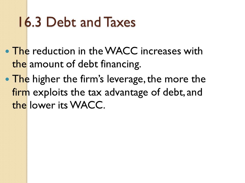 16.3 Debt and Taxes The reduction in the WACC increases with the amount of debt financing.