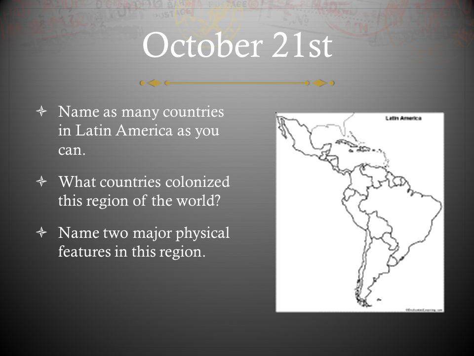 October 21st Name as many countries in Latin America as you can.