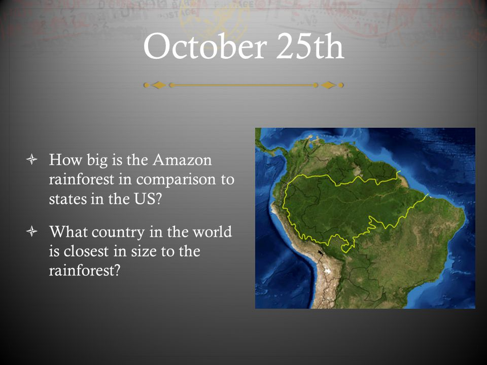 October 25th How big is the Amazon rainforest in comparison to states in the US What country in the world is closest in size to the rainforest
