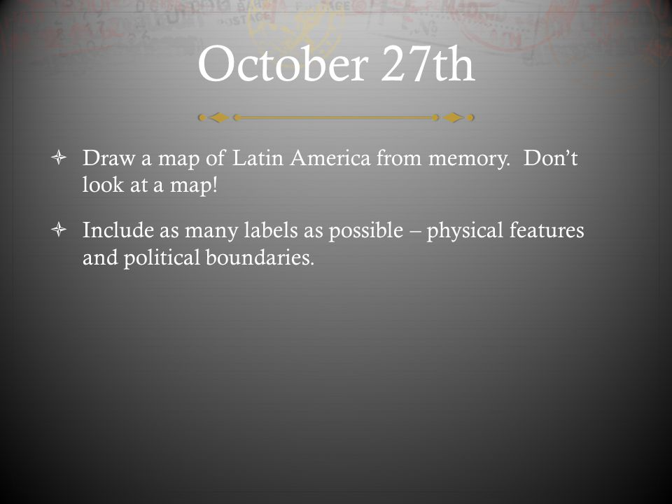 October 27th Draw a map of Latin America from memory. Don't look at a map!