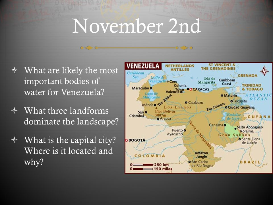 November 2nd What are likely the most important bodies of water for Venezuela What three landforms dominate the landscape