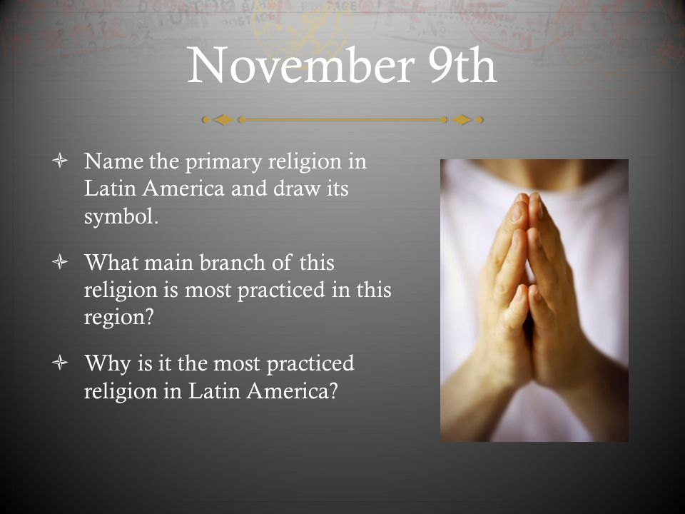 November 9th Name the primary religion in Latin America and draw its symbol. What main branch of this religion is most practiced in this region