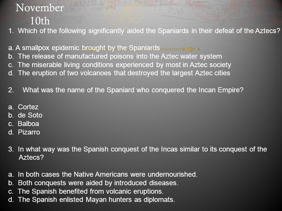 November 10th 1. Which of the following significantly aided the Spaniards in their defeat of the Aztecs