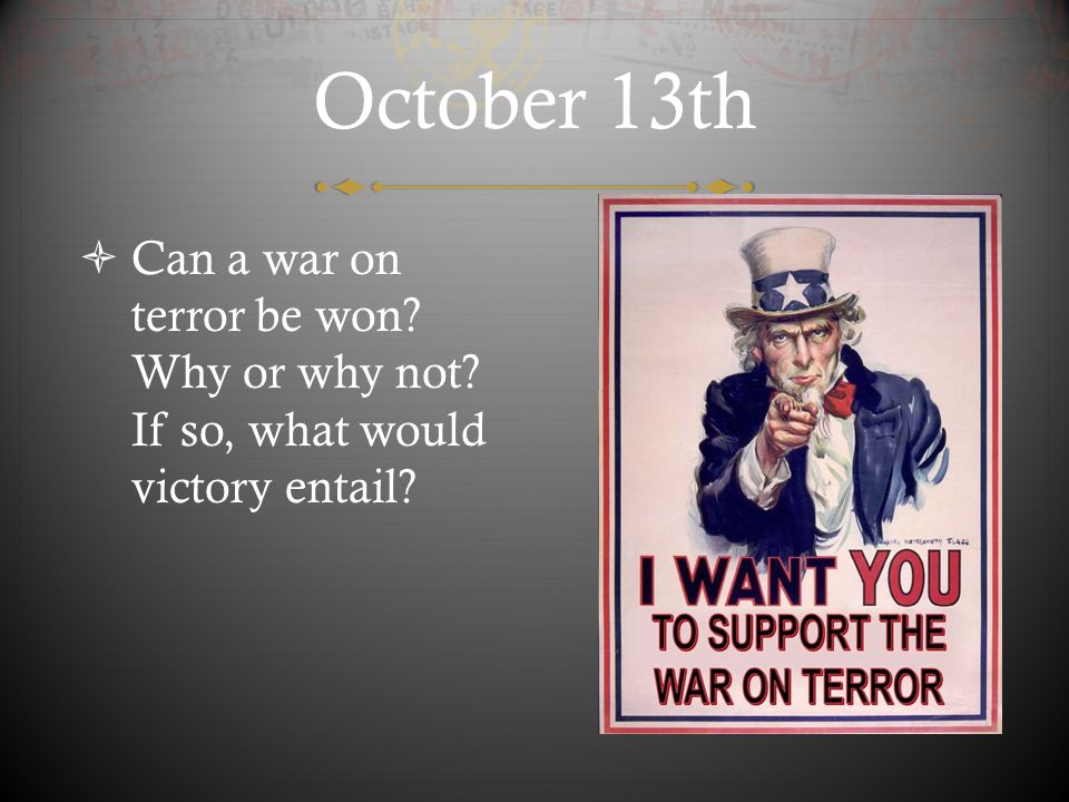 October 13th Can a war on terror be won Why or why not If so, what would victory entail