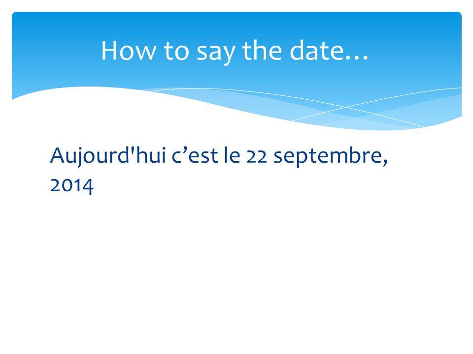 How to say the date… Aujourd hui c'est le 22 septembre, 2014