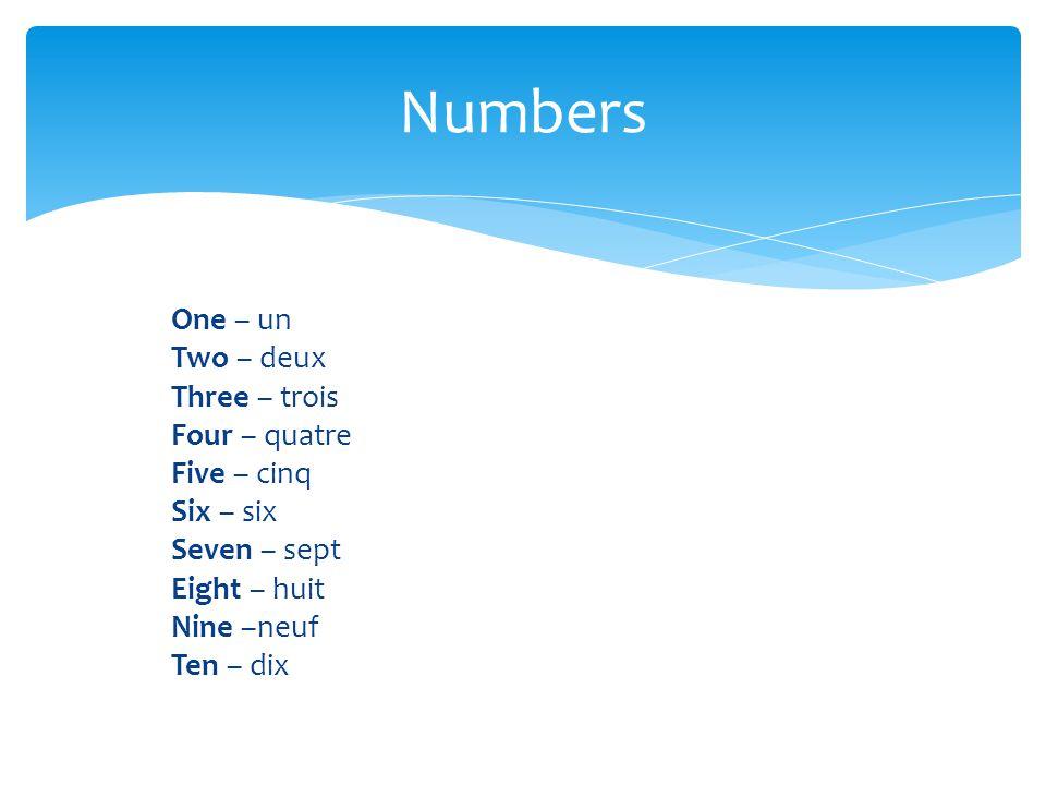 Numbers One – un Two – deux Three – trois Four – quatre Five – cinq Six – six Seven – sept Eight – huit Nine –neuf Ten – dix