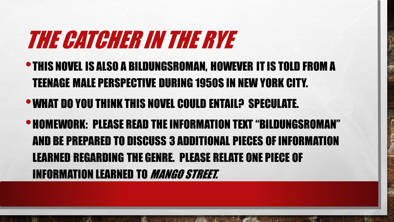 The Catcher in the Rye This novel is also a Bildungsroman, however it is told from a teenage male perspective during 1950s in New York city.