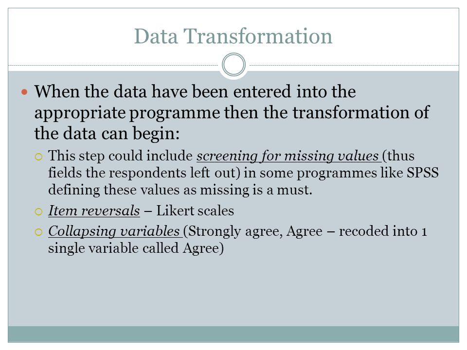 Data Transformation When the data have been entered into the appropriate programme then the transformation of the data can begin: