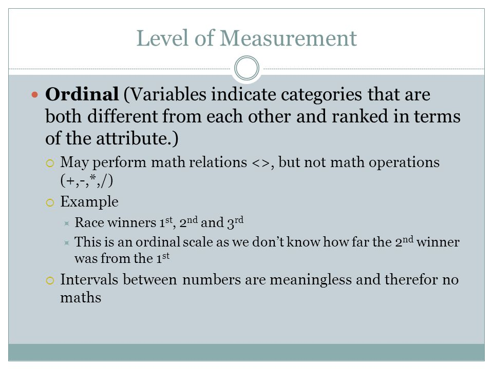 Level of Measurement Ordinal (Variables indicate categories that are both different from each other and ranked in terms of the attribute.)