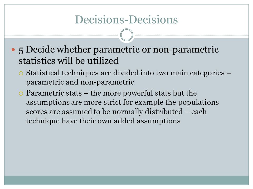Decisions-Decisions 5 Decide whether parametric or non-parametric statistics will be utilized.
