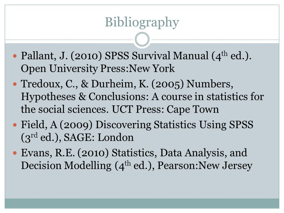 Bibliography Pallant, J. (2010) SPSS Survival Manual (4th ed.). Open University Press:New York.