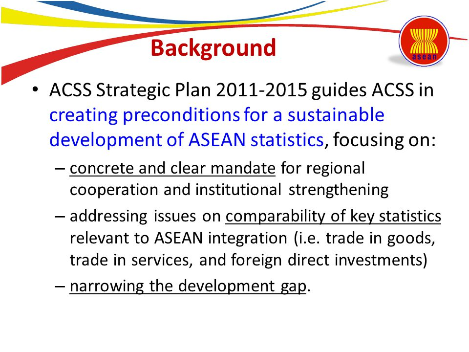 Background ACSS Strategic Plan 2011-2015 guides ACSS in creating preconditions for a sustainable development of ASEAN statistics, focusing on: