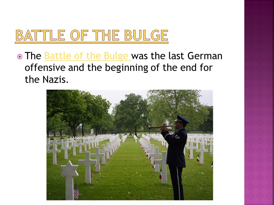 Battle of the Bulge The Battle of the Bulge was the last German offensive and the beginning of the end for the Nazis.