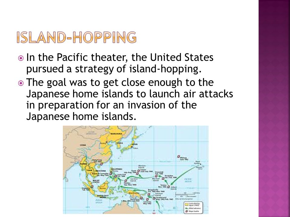 island-hopping In the Pacific theater, the United States pursued a strategy of island-hopping.