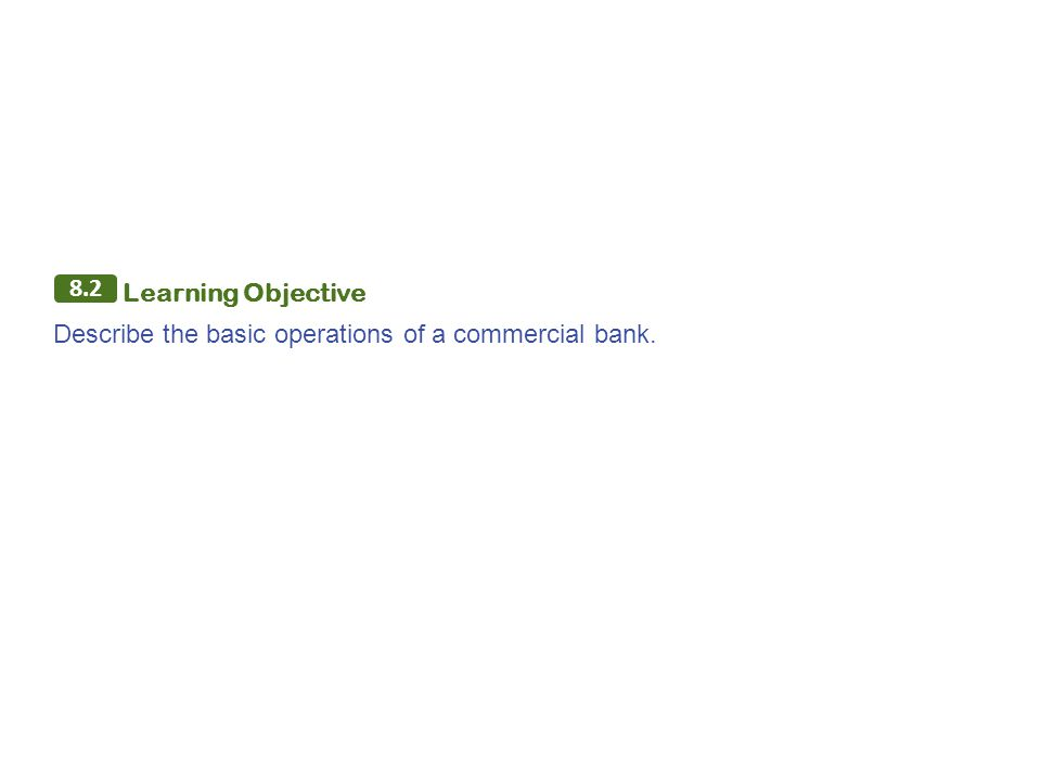 8.2 Learning Objective Describe the basic operations of a commercial bank.