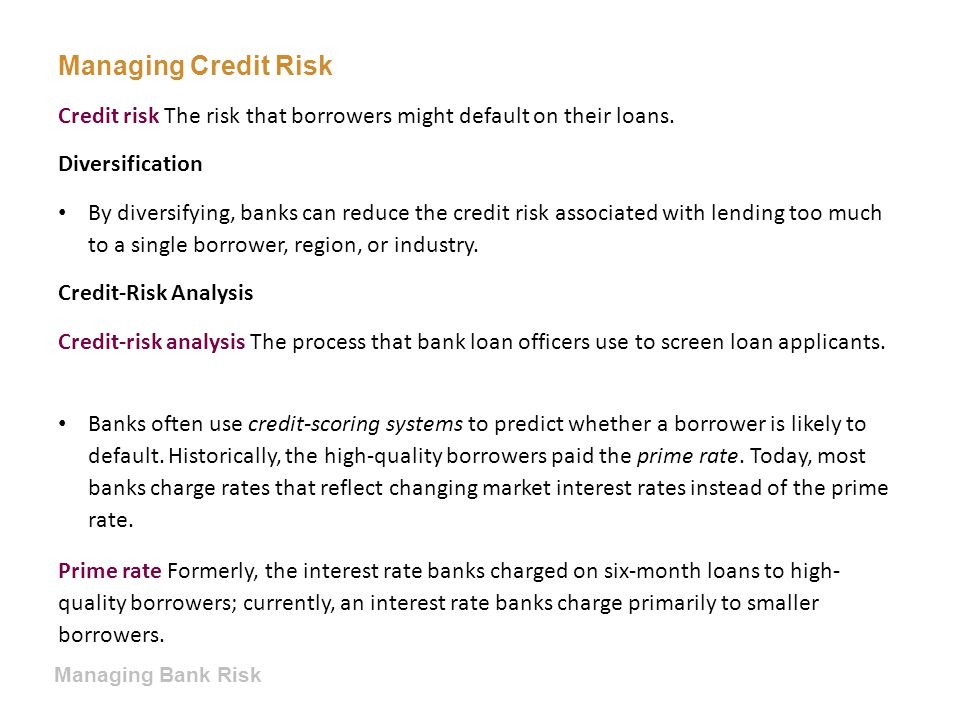 Managing Credit Risk Credit risk The risk that borrowers might default on their loans. Diversification.