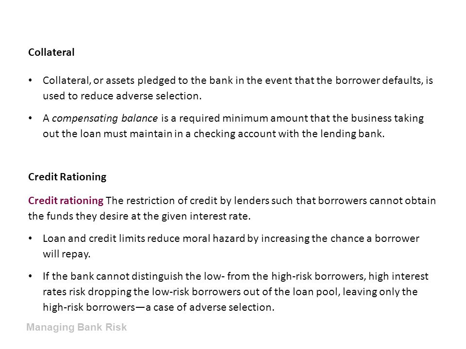 Collateral Collateral, or assets pledged to the bank in the event that the borrower defaults, is used to reduce adverse selection.