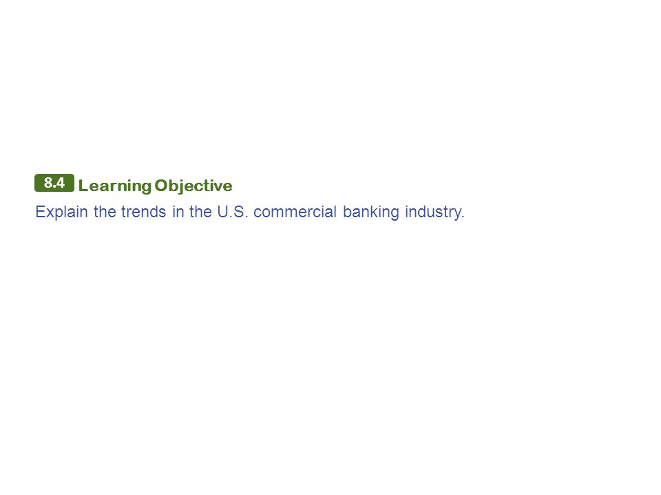 8.4 Learning Objective Explain the trends in the U.S. commercial banking industry.