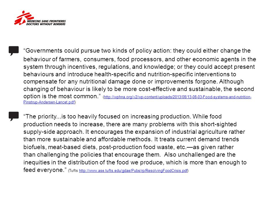 Governments could pursue two kinds of policy action: they could either change the behaviour of farmers, consumers, food processors, and other economic agents in the system through incentives, regulations, and knowledge; or they could accept present behaviours and introduce health-specific and nutrition-specific interventions to compensate for any nutritional damage done or improvements forgone. Although changing of behaviour is likely to be more cost-effective and sustainable, the second option is the most common. (http://wphna.org/v2/wp-content/uploads/2013/08/13-08-03-Food-systems-and-nutrition-Pinstrup-Andersen-Lancet.pdf) The priority...is too heavily focused on increasing production. While food production needs to increase, there are many problems with this short-sighted supply-side approach. It encourages the expansion of industrial agriculture rather than more sustainable and affordable methods. It treats current demand trends biofuels, meat-based diets, post-production food waste, etc.—as given rather than challenging the policies that encourage them. Also unchallenged are the inequities in the distribution of the food we produce, which is more than enough to feed everyone. (Tufts http://www.ase.tufts.edu/gdae/Pubs/rp/ResolvingFoodCrisis.pdf)