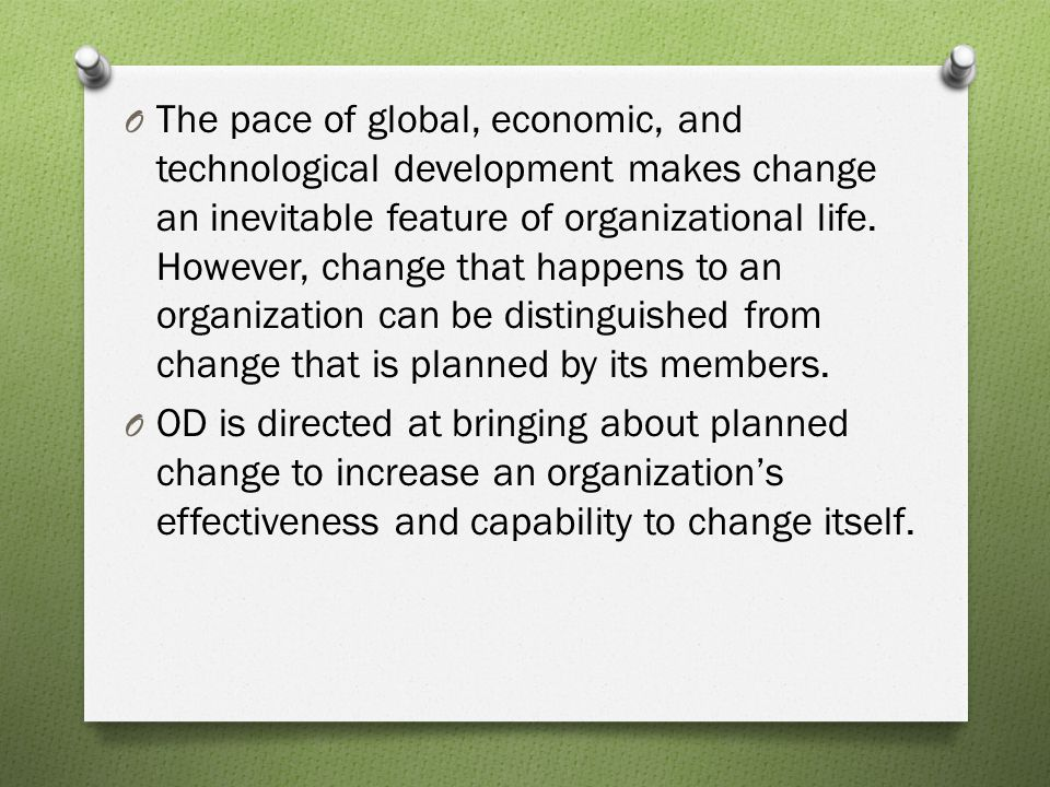 The pace of global, economic, and technological development makes change an inevitable feature of organizational life. However, change that happens to an organization can be distinguished from change that is planned by its members.