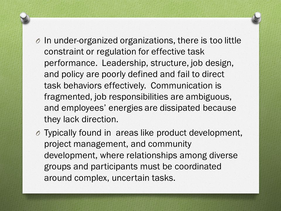 In under-organized organizations, there is too little constraint or regulation for effective task performance. Leadership, structure, job design, and policy are poorly defined and fail to direct task behaviors effectively. Communication is fragmented, job responsibilities are ambiguous, and employees' energies are dissipated because they lack direction.