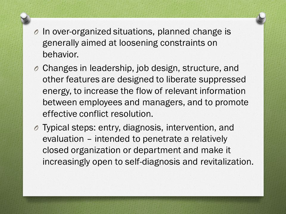 In over-organized situations, planned change is generally aimed at loosening constraints on behavior.