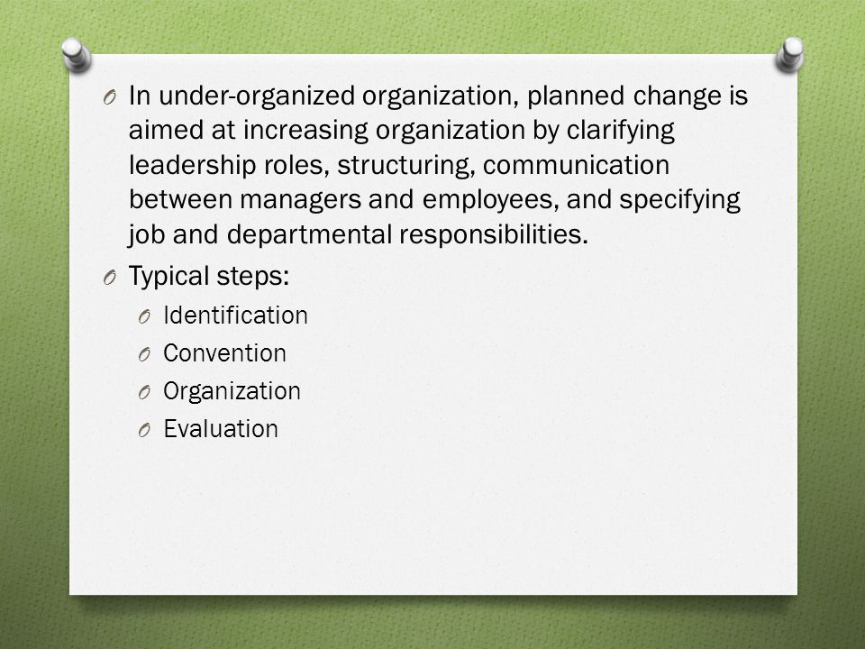In under-organized organization, planned change is aimed at increasing organization by clarifying leadership roles, structuring, communication between managers and employees, and specifying job and departmental responsibilities.