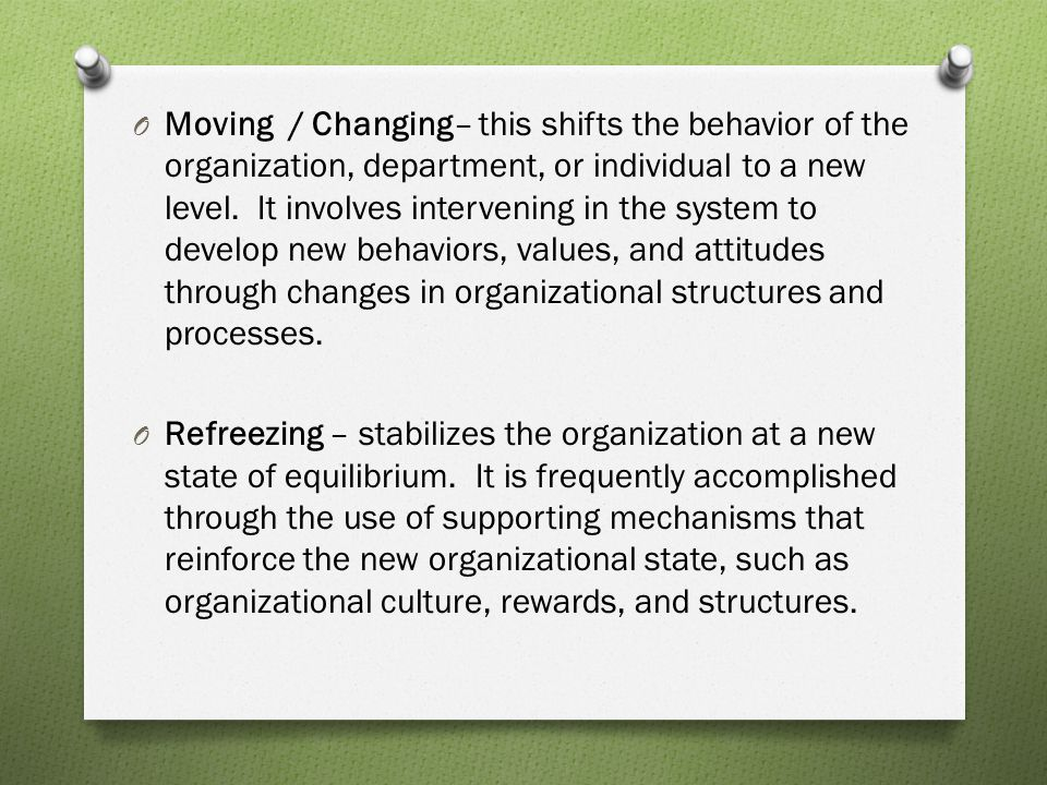Moving / Changing– this shifts the behavior of the organization, department, or individual to a new level. It involves intervening in the system to develop new behaviors, values, and attitudes through changes in organizational structures and processes.
