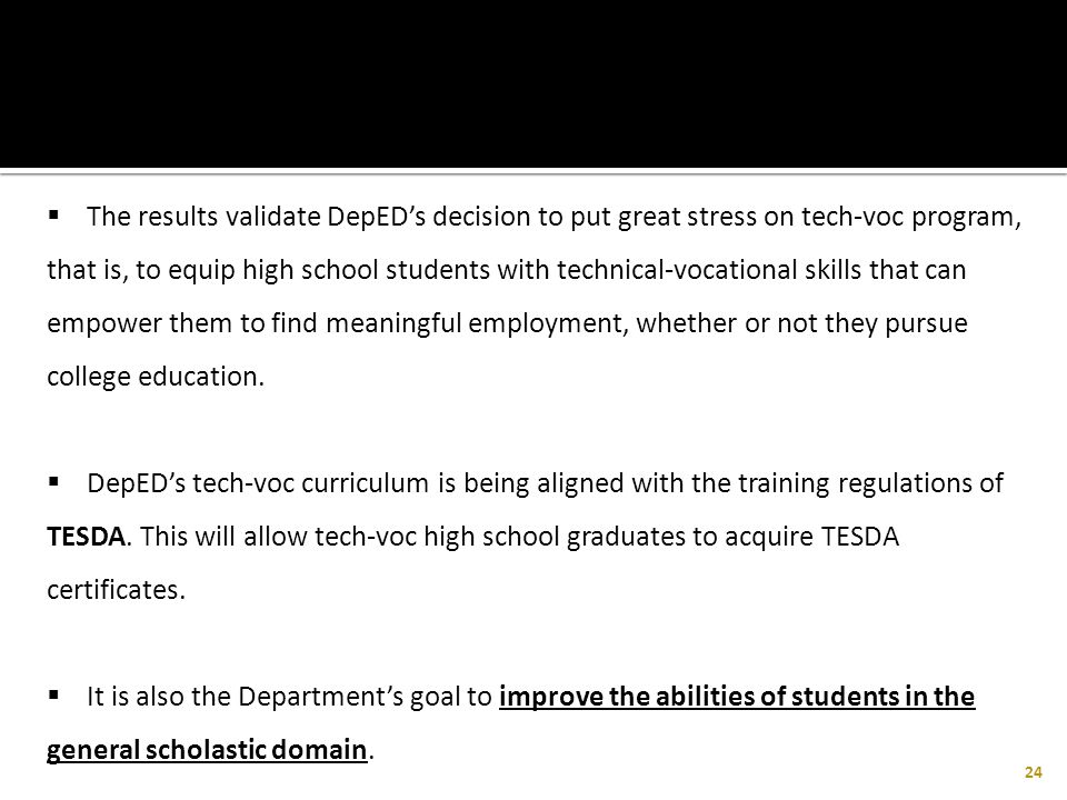 The results validate DepED's decision to put great stress on tech-voc program, that is, to equip high school students with technical-vocational skills that can empower them to find meaningful employment, whether or not they pursue college education.