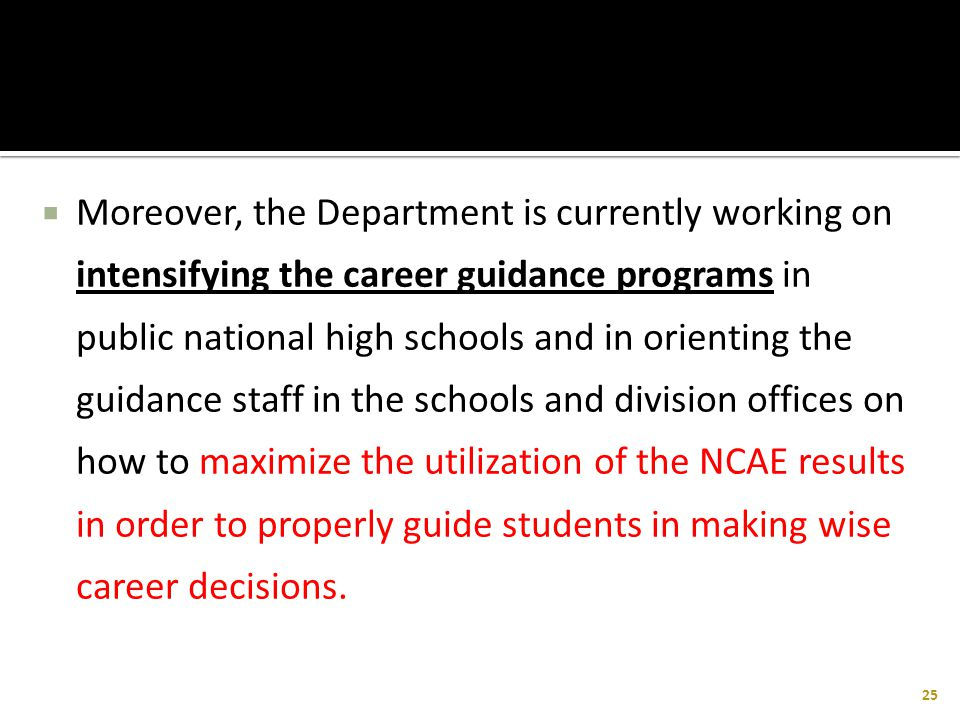 Moreover, the Department is currently working on intensifying the career guidance programs in public national high schools and in orienting the guidance staff in the schools and division offices on how to maximize the utilization of the NCAE results in order to properly guide students in making wise career decisions.