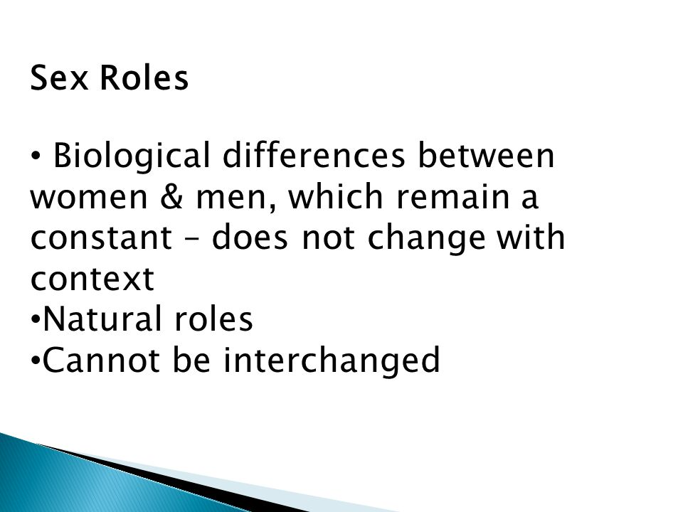 Sex Roles Biological differences between women & men, which remain a constant – does not change with context.