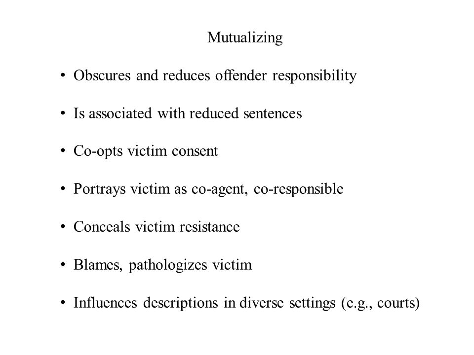 Mutualizing Obscures and reduces offender responsibility. Is associated with reduced sentences. Co-opts victim consent.