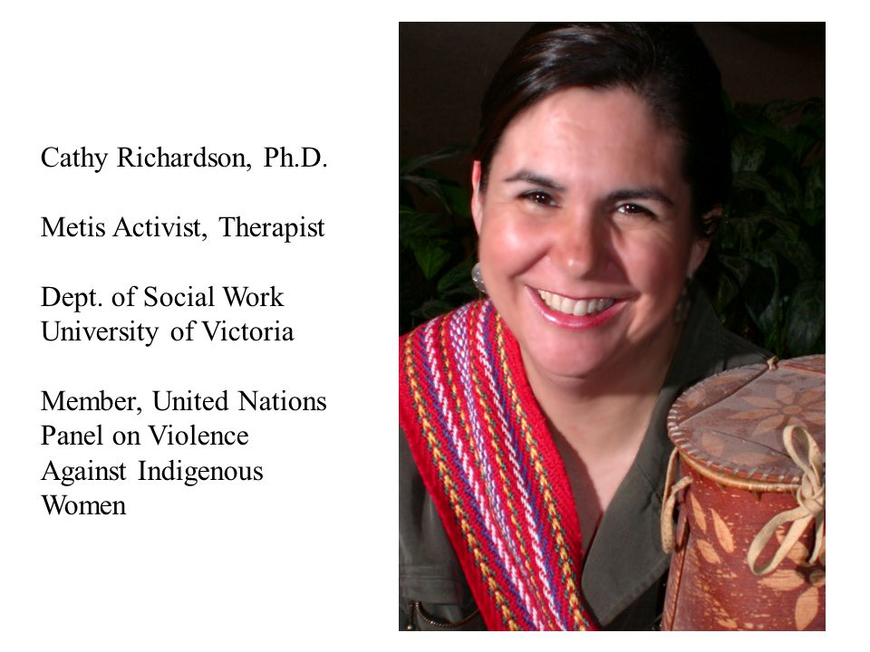 Cathy Richardson, Ph.D. Metis Activist, Therapist. Dept. of Social Work. University of Victoria.