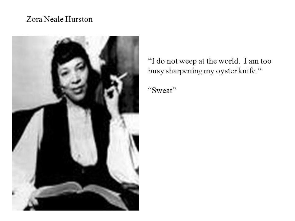 Zora Neale Hurston I do not weep at the world. I am too busy sharpening my oyster knife. Sweat