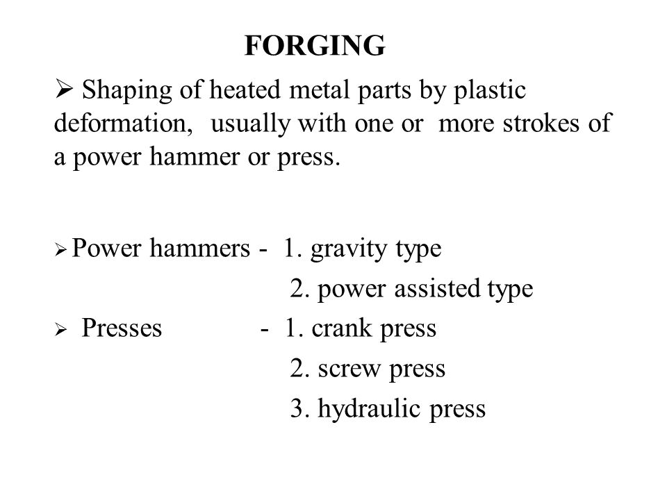 FORGING Shaping of heated metal parts by plastic deformation, usually with one or more strokes of a power hammer or press.