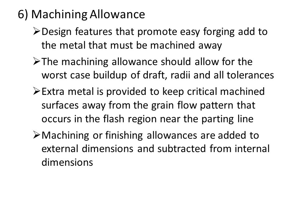 6) Machining Allowance Design features that promote easy forging add to the metal that must be machined away.