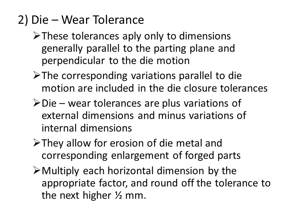 2) Die – Wear Tolerance These tolerances aply only to dimensions generally parallel to the parting plane and perpendicular to the die motion.
