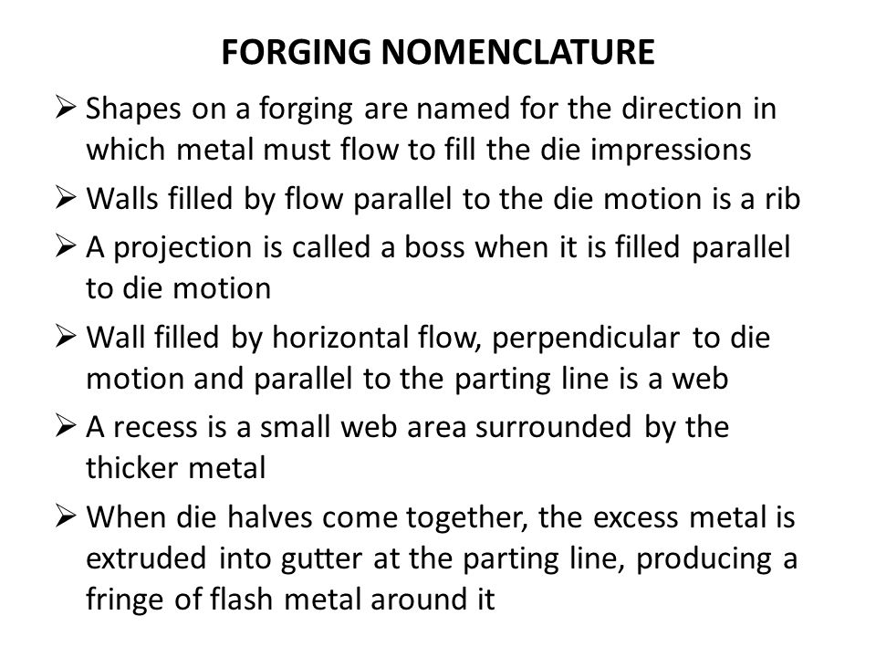 FORGING NOMENCLATURE Shapes on a forging are named for the direction in which metal must flow to fill the die impressions.