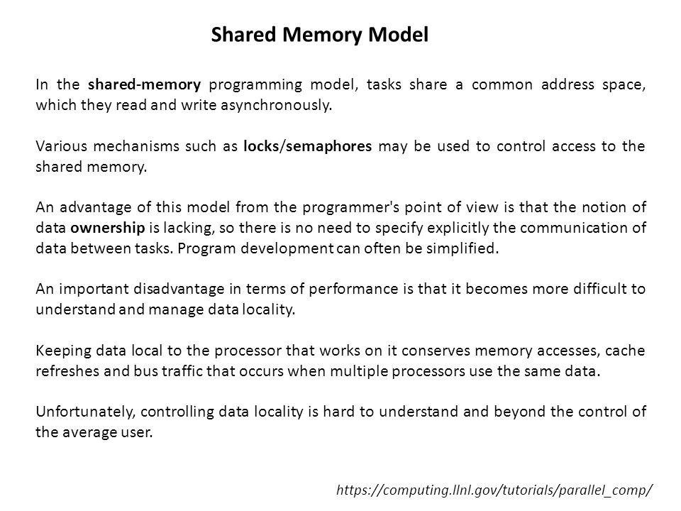 Shared Memory Model In the shared-memory programming model, tasks share a common address space, which they read and write asynchronously.