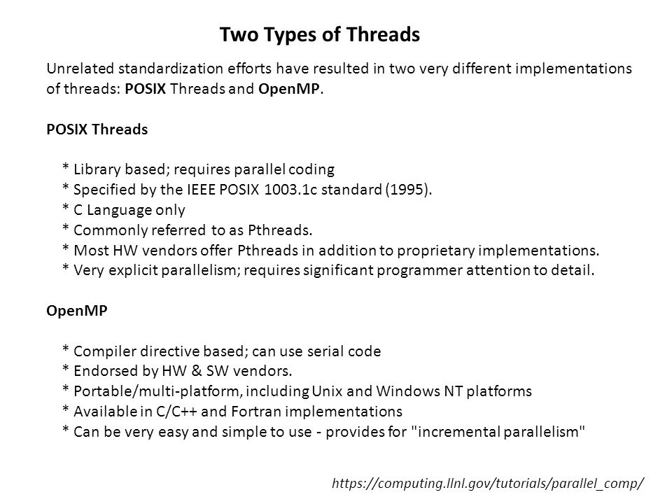 Two Types of Threads Unrelated standardization efforts have resulted in two very different implementations of threads: POSIX Threads and OpenMP.