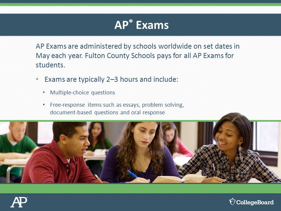 AP® Exams AP Exams are administered by schools worldwide on set dates in May each year. Fulton County Schools pays for all AP Exams for students.