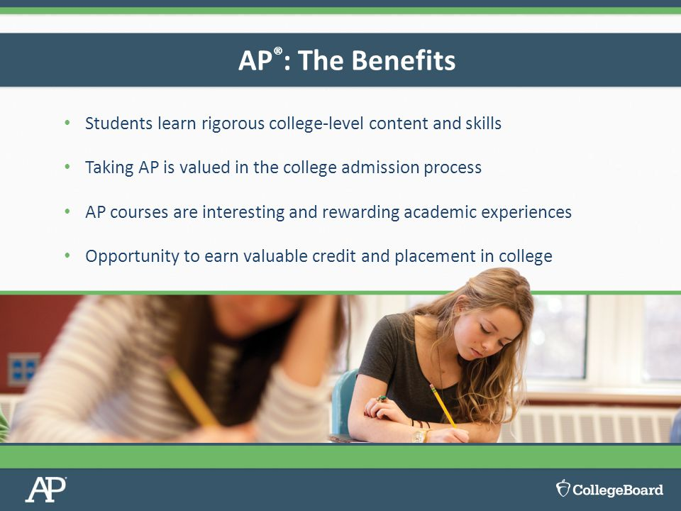 AP®: The Benefits Students learn rigorous college-level content and skills. Taking AP is valued in the college admission process.
