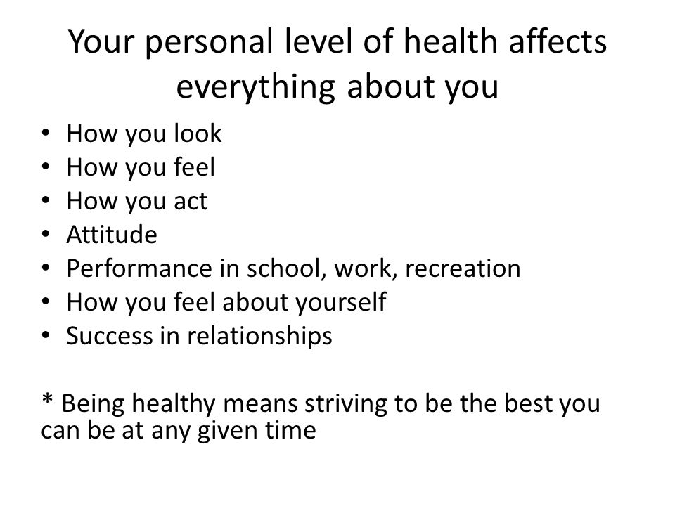 Your personal level of health affects everything about you