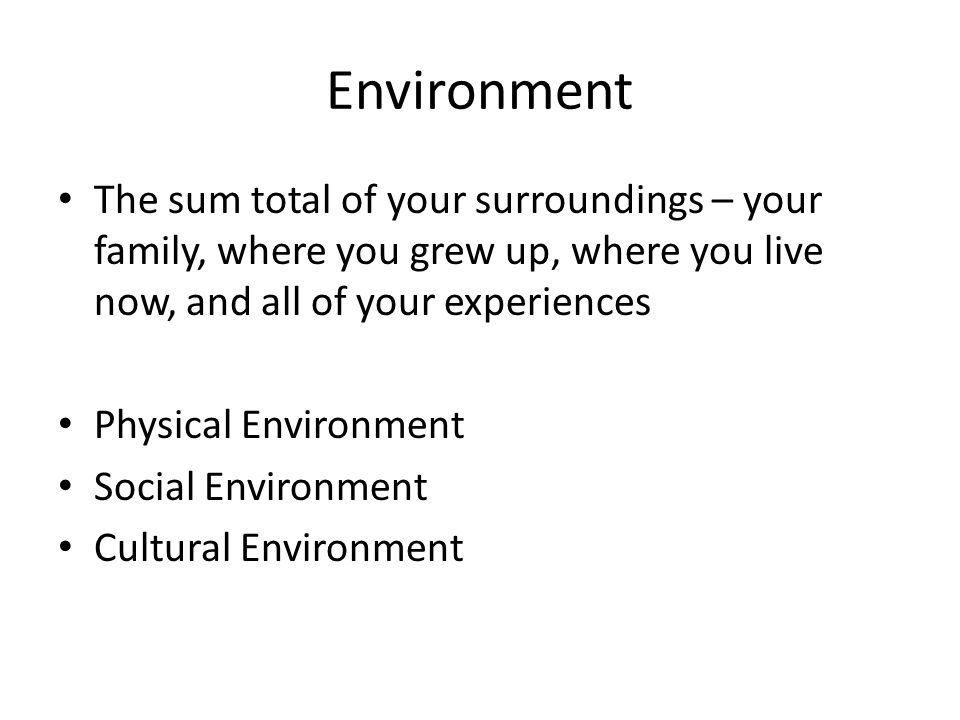 Environment The sum total of your surroundings – your family, where you grew up, where you live now, and all of your experiences.