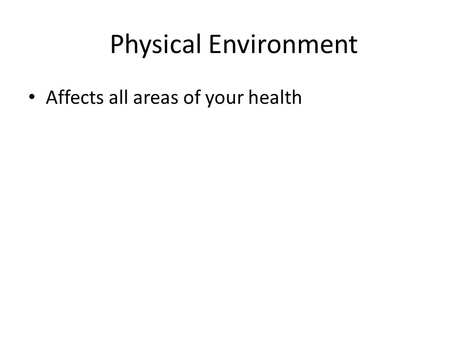 Physical Environment Affects all areas of your health