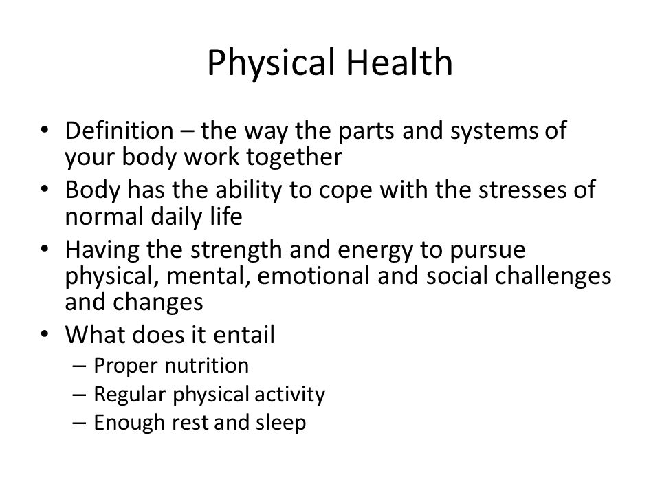Physical Health Definition – the way the parts and systems of your body work together.