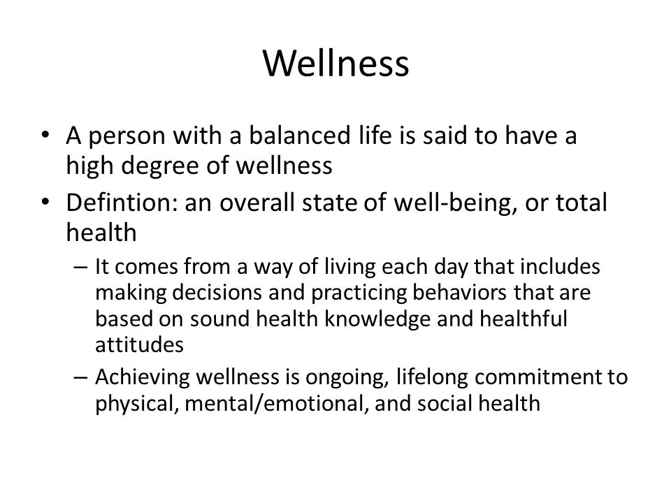 Wellness A person with a balanced life is said to have a high degree of wellness. Defintion: an overall state of well-being, or total health.